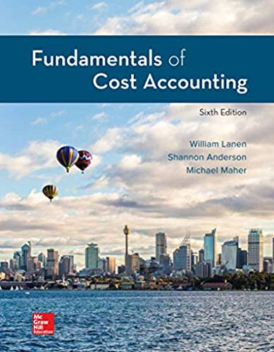 Fundamentals Of Cost Accounting (6th Edition) - 6th Edition - by WILLIAM LANEN, Shannon Anderson, Michael Maher - ISBN 9781259969478